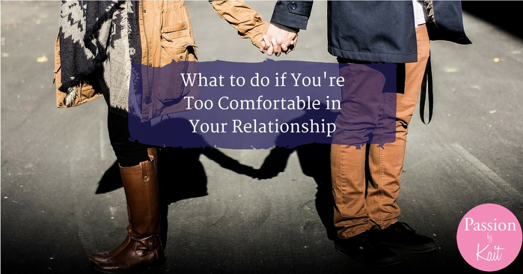 What to Do if You're Too Comfortable in Your Relationship | Passion by Kait