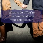 Too Comfortable in Your Relationship? Here's what to do.