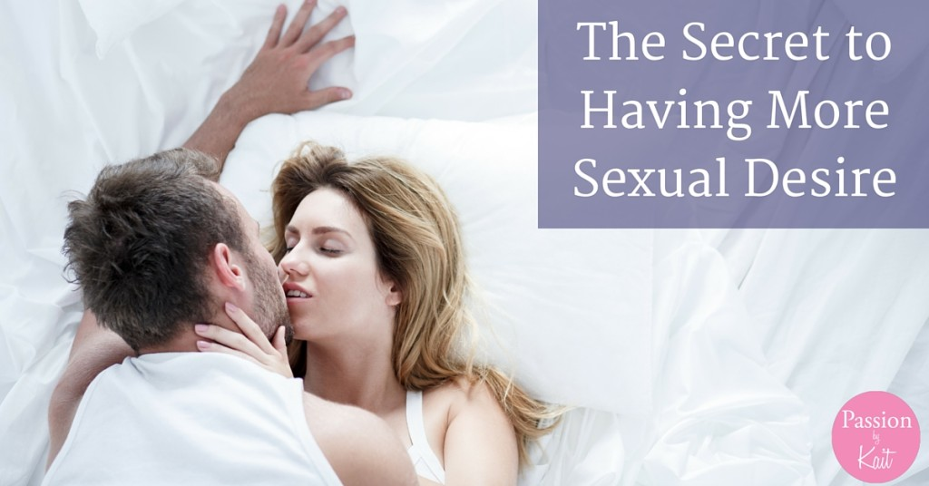 The Secret to Having More Sexual Desire | Passion by Kait